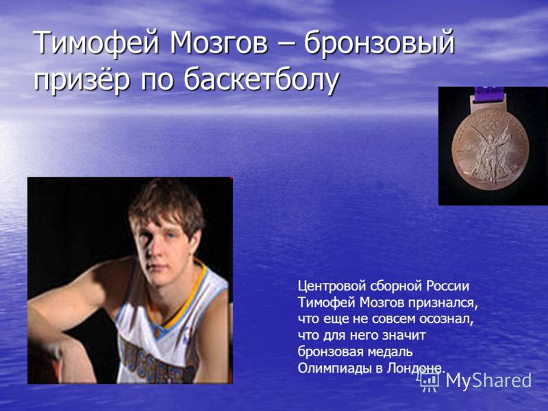 Тимофей Мозгов – бронзовый призёр по баскетболу Центровой сборной России Тимофей Мозгов признался, что еще не совсем осознал, что для него значит бронзовая медаль Олимпиады в Лондоне.