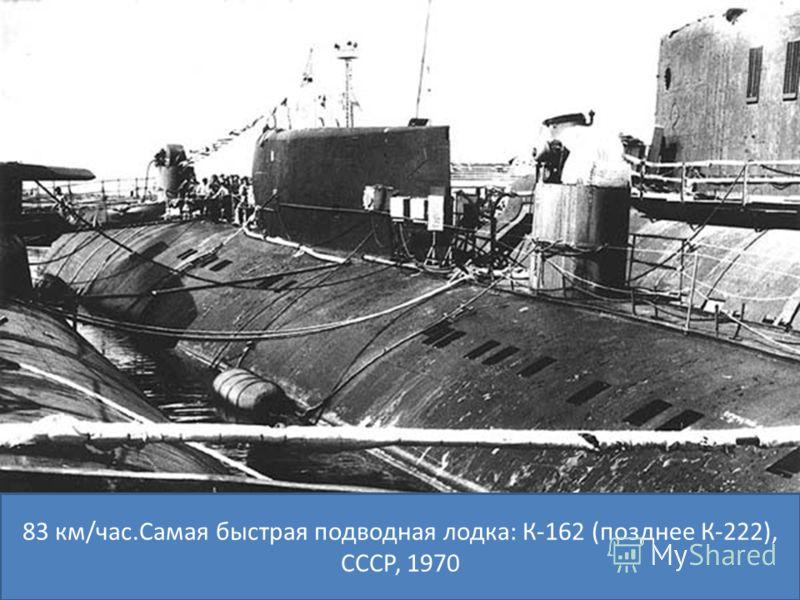 83 км/час.Самая быстрая подводная лодка: К-162 (позднее К-222), СССР, 1970