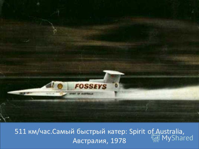 511 км/час.Самый быстрый катер: Spirit of Australia, Австралия, 1978