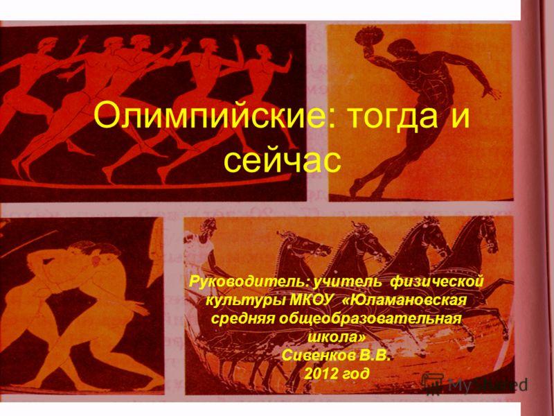 Олимпийские: тогда и сейчас Руководитель: учитель физической культуры МКОУ «Юламановская средняя общеобразовательная школа» Сивенков В.В. 2012 год