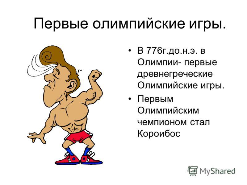 Первые олимпийские игры. В 776г.до.н.э. в Олимпии- первые древнегреческие Олимпийские игры. Первым Олимпийским чемпионом стал Короибос