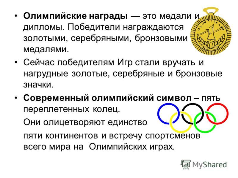 Олимпийские награды это медали и дипломы. Победители награждаются золотыми, серебряными, бронзовыми медалями. Сейчас победителям Игр стали вручать и нагрудные золотые, серебряные и бронзовые значки. Современный олимпийский символ – пять переплетенных