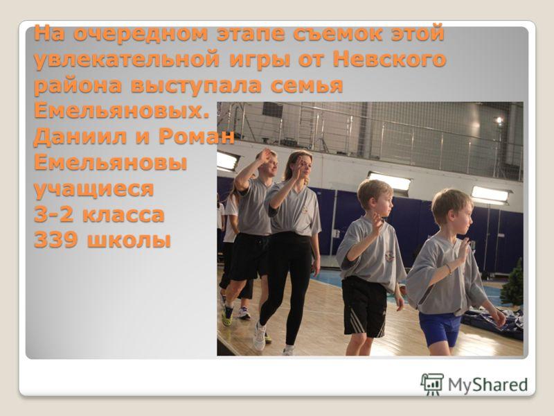 На очередном этапе съемок этой увлекательной игры от Невского района выступала семья Емельяновых. Даниил и Роман Емельяновы учащиеся 3-2 класса 339 школы