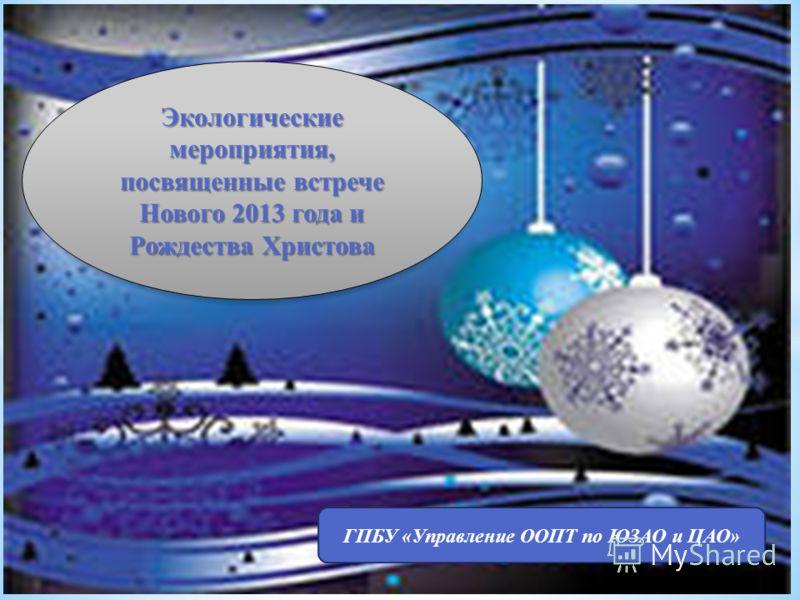 ГПБУ «Управление ООПТ по ЮЗАО и ЦАО» Экологические мероприятия, посвященные встрече Нового 2013 года и Рождества Христова
