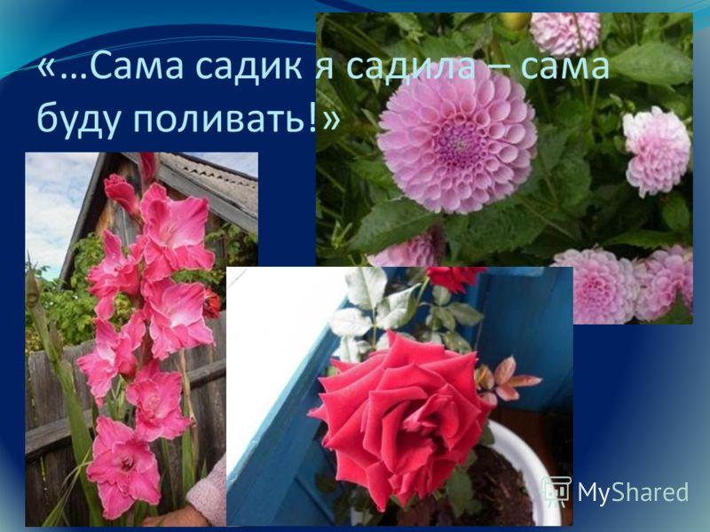 «…Сама садик я садила – сама буду поливать!»