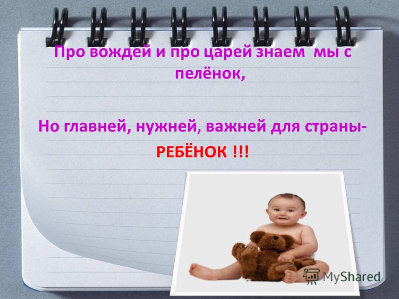 Про вождей и про царей знаем мы с пелёнок, Но главней, нужней, важней для страны- РЕБЁНОК !!!