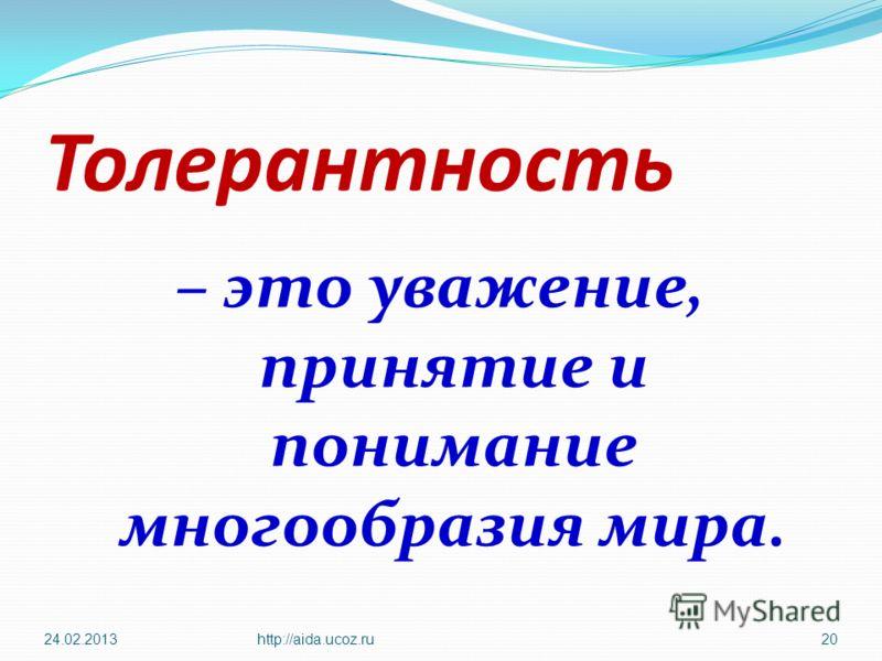 Толерантность – это уважение, принятие и понимание многообразия мира. 24.02.2013http://aida.ucoz.ru20
