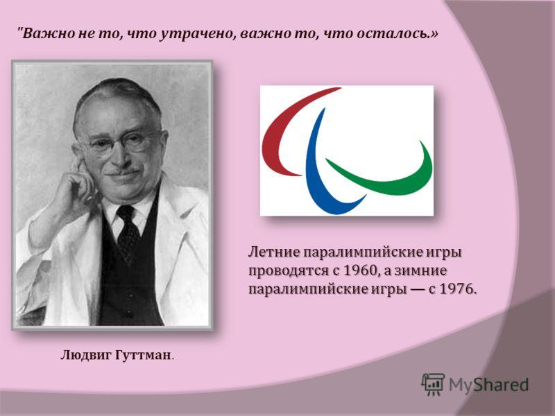 Людвиг Гуттман. Летние паралимпийские игры проводятся с 1960, а зимние паралимпийские игры с 1976.  Важно не то, что утрачено, важно то, что осталось.»