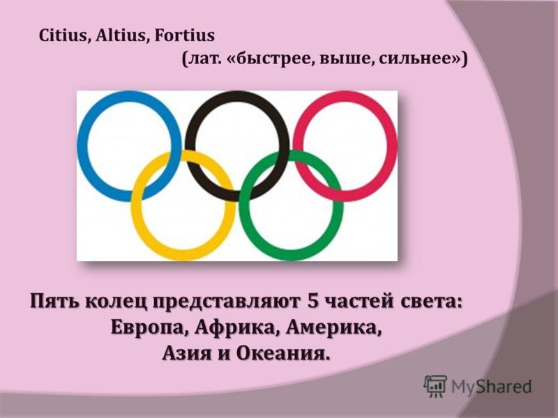 Пять колец представляют 5 частей света : Европа, Африка, Америка, Азия и Океания. Citius, Altius, Fortius ( лат. « быстрее, выше, сильнее »)
