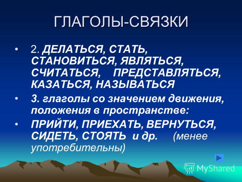 ГЛАГОЛЫ-СВЯЗКИ 2. ДЕЛАТЬСЯ, СТАТЬ, СТАНОВИТЬСЯ, ЯВЛЯТЬСЯ, СЧИТАТЬСЯ, ПРЕДСТАВЛЯТЬСЯ, КАЗАТЬСЯ, НАЗЫВАТЬСЯ 3. глаголы со значением движения, положения в пространстве: ПРИЙТИ, ПРИЕХАТЬ, ВЕРНУТЬСЯ, СИДЕТЬ, СТОЯТЬ и др. (менее употребительны)