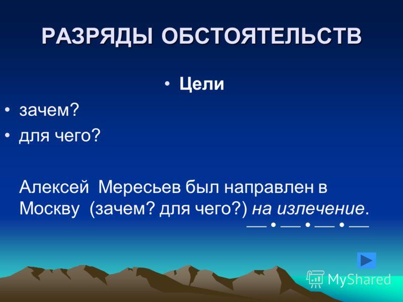 РАЗРЯДЫ ОБСТОЯТЕЛЬСТВ Цели зачем? для чего? Алексей Мересьев был направлен в Москву (зачем? для чего?) на излечение.