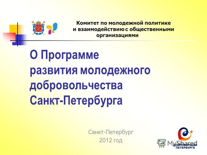 О Программе развития молодежного добровольчества Санкт-Петербурга Санкт-Петербург 2012 год Комитет по молодежной политике и взаимодействию с общественными организациями