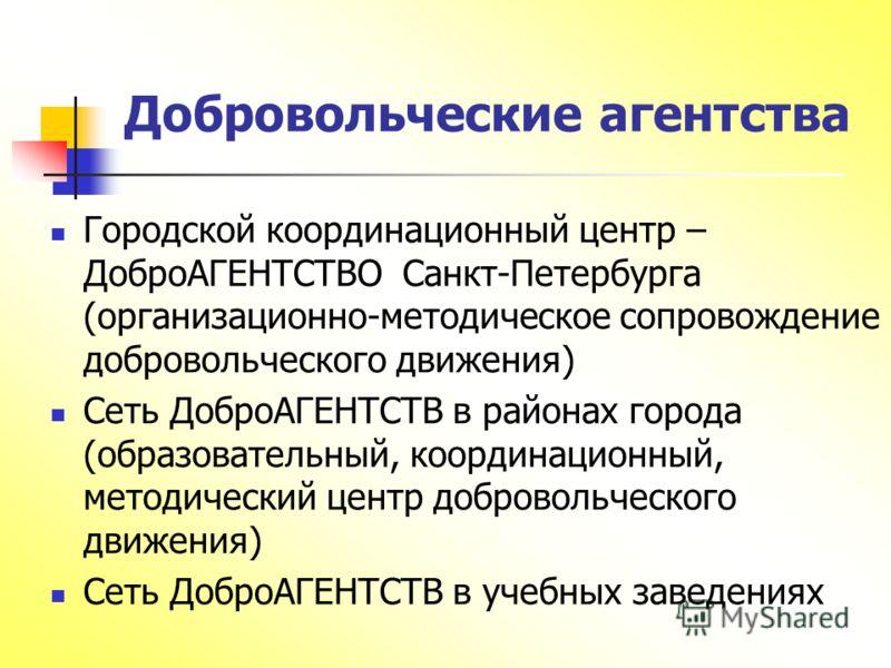 Добровольческие агентства Городской координационный центр – ДоброАГЕНТСТВО Санкт-Петербурга (организационно-методическое сопровождение добровольческого движения) Сеть ДоброАГЕНТСТВ в районах города (образовательный, координационный, методический цент