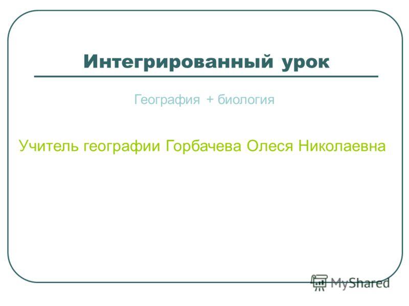 Интегрированный урок География + биология Учитель географии Горбачева Олеся Николаевна