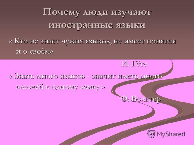 Почему люди изучают иностранные языки « Кто не знает чужих языков, не имеет понятия и о своём» И. Гёте И. Гёте « Знать много языков - значит иметь много ключей к одному замку » Ф. Вольтер Ф. Вольтер