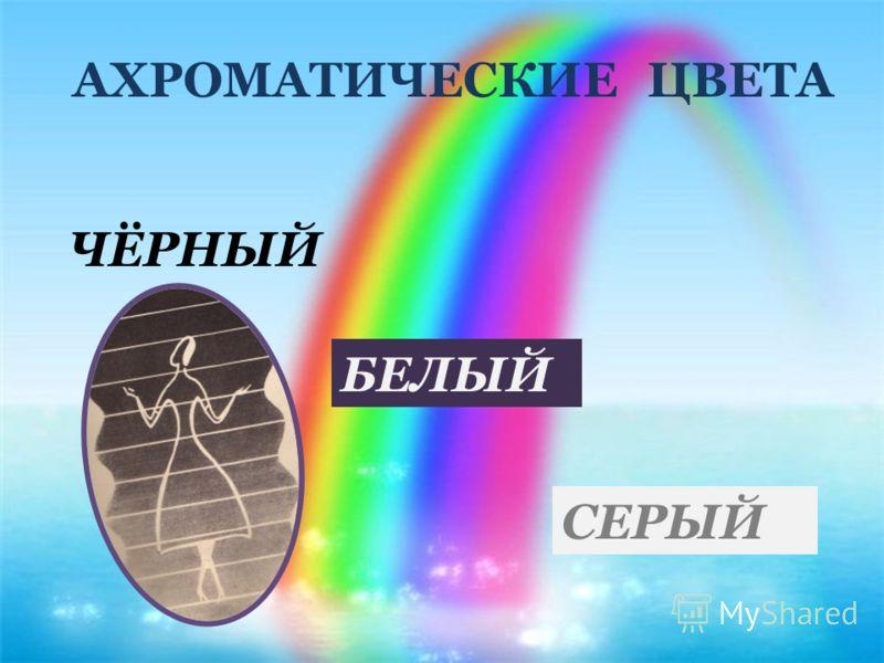 АХРОМАТИЧЕСКИЕ ЦВЕТА ЧЁРНЫЙ БЕЛЫЙ СЕРЫЙ