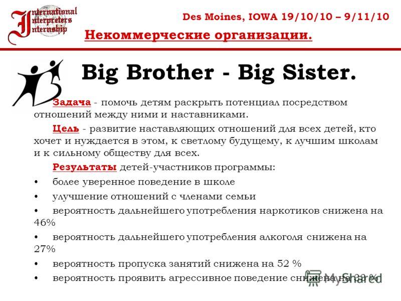 Big Brother - Big Sister. Des Moines, IOWA 19/10/10 – 9/11/10 Некоммерческие организации. Задача - помочь детям раскрыть потенциал посредством отношений между ними и наставниками. Цель - развитие наставляющих отношений для всех детей, кто хочет и нуж