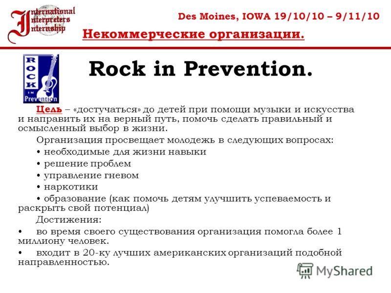 Rock in Prevention. Des Moines, IOWA 19/10/10 – 9/11/10 Некоммерческие организации. Цель – «достучаться» до детей при помощи музыки и искусства и направить их на верный путь, помочь сделать правильный и осмысленный выбор в жизни. Организация просвеща