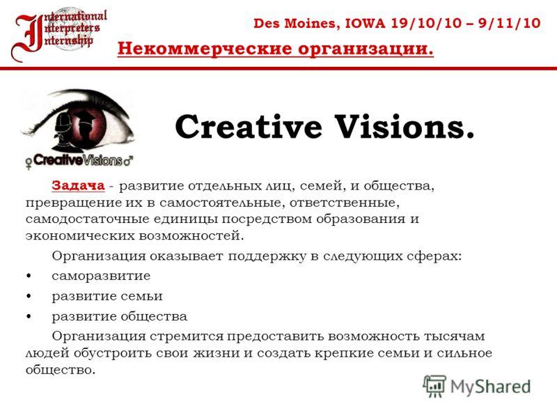 Creative Visions. Des Moines, IOWA 19/10/10 – 9/11/10 Некоммерческие организации. Задача - развитие отдельных лиц, семей, и общества, превращение их в самостоятельные, ответственные, самодостаточные единицы посредством образования и экономических воз