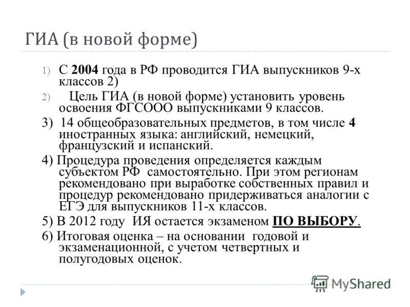 ГИА ( в новой форме ) 1) С 2004 года в РФ проводится ГИА выпускников 9-х классов 2) 2) Цель ГИА (в новой форме) установить уровень освоения ФГСООО выпускниками 9 классов. 3) 14 общеобразовательных предметов, в том числе 4 иностранных языка: английски