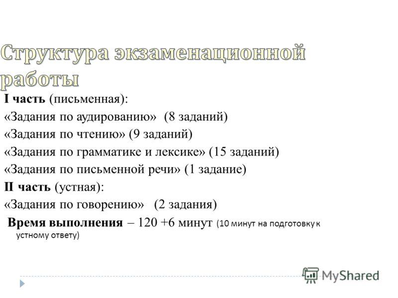 I часть (письменная): «Задания по аудированию» (8 заданий) «Задания по чтению» (9 заданий) «Задания по грамматике и лексике» (15 заданий) «Задания по письменной речи» (1 задание) II часть (устная): «Задания по говорению» (2 задания) Время выполнения