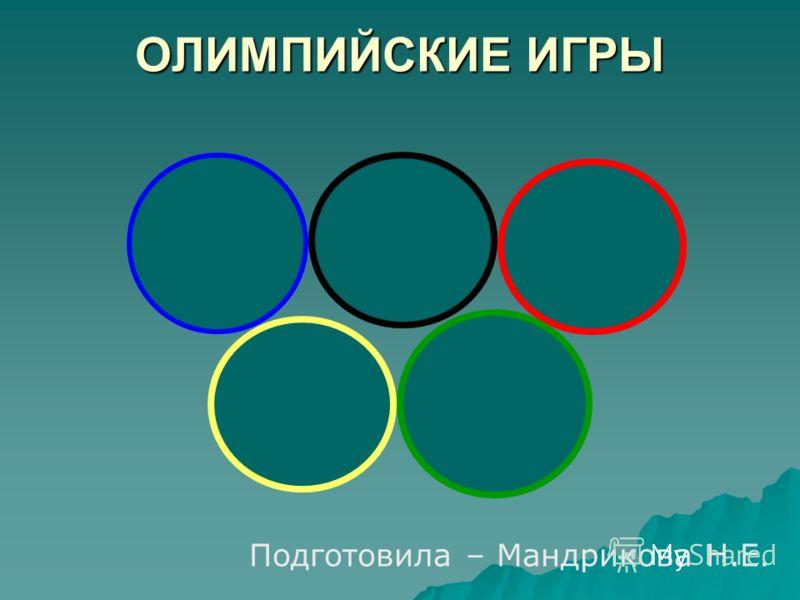 ОЛИМПИЙСКИЕ ИГРЫ Подготовила – Мандрикова Н.Е.