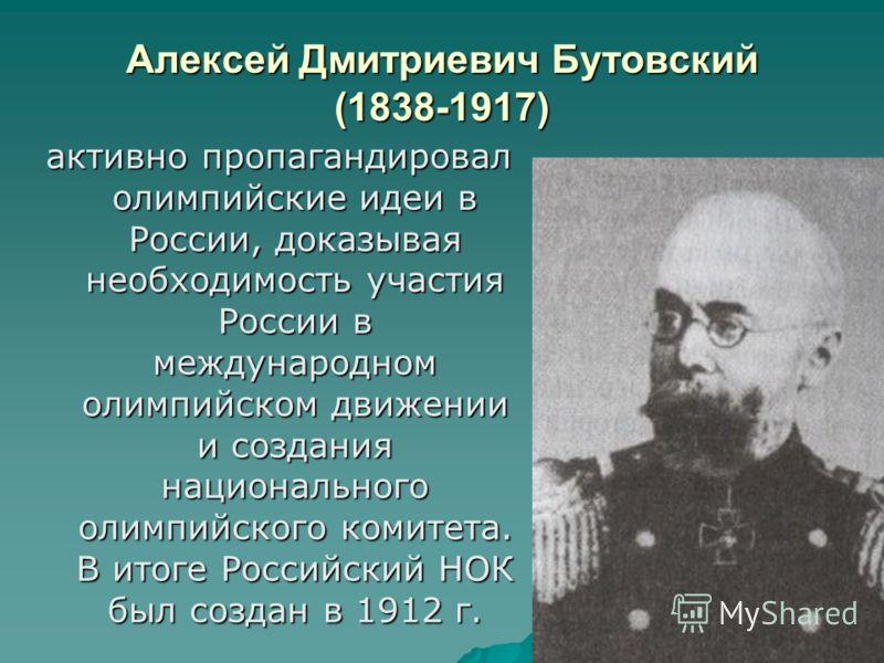 Алексей Дмитриевич Бутовский (1838-1917) активно пропагандировал олимпийские идеи в России, доказывая необходимость участия России в международном олимпийском движении и создания национального олимпийского комитета. В итоге Российский НОК был создан