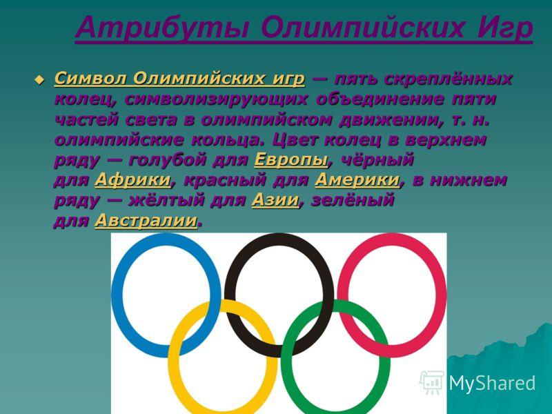 Атрибуты Олимпийских Игр Символ Олимпийских игр пять скреплённых колец, символизирующих объединение пяти частей света в олимпийском движении, т. н. олимпийские кольца. Цвет колец в верхнем ряду голубой для Европы, чёрный для Африки, красный для Амери