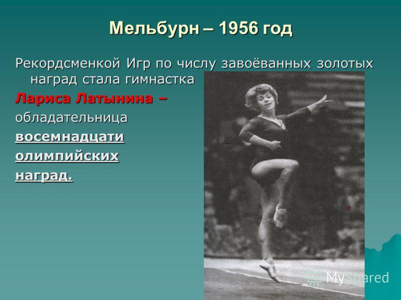 Мельбурн – 1956 год Рекордсменкой Игр по числу завоёванных золотых наград стала гимнастка Лариса Латынина – обладательницавосемнадцатиолимпийскихнаград.
