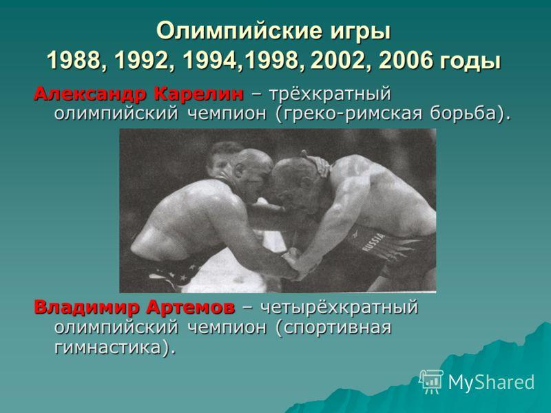 Олимпийские игры 1988, 1992, 1994,1998, 2002, 2006 годы Александр Карелин – трёхкратный олимпийский чемпион (греко-римская борьба). Владимир Артемов – четырёхкратный олимпийский чемпион (спортивная гимнастика).