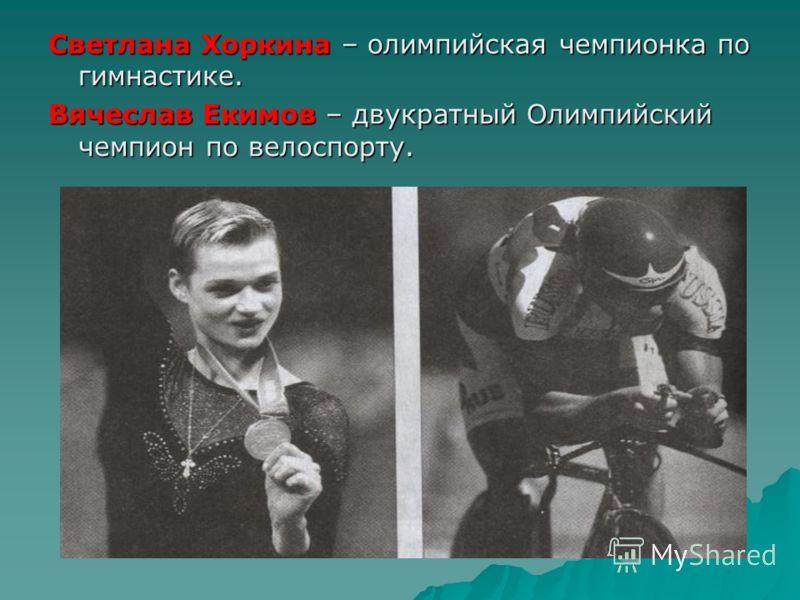 Светлана Хоркина – олимпийская чемпионка по гимнастике. Вячеслав Екимов – двукратный Олимпийский чемпион по велоспорту.