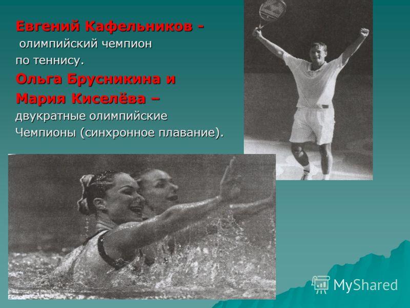 Евгений Кафельников - олимпийский чемпион олимпийский чемпион по теннису. Ольга Брусникина и Мария Киселёва – двукратные олимпийские Чемпионы (синхронное плавание).