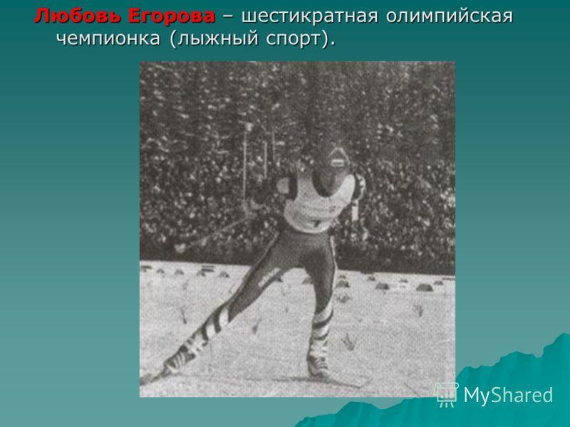 Любовь Егорова – шестикратная олимпийская чемпионка (лыжный спорт).