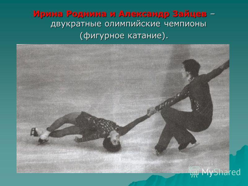 Ирина Роднина и Александр Зайцев – двукратные олимпийские чемпионы (фигурное катание).