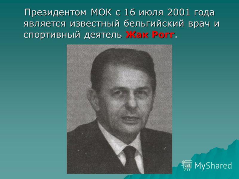 Президентом МОК с 16 июля 2001 года является известный бельгийский врач и спортивный деятель Жак Рогг. Президентом МОК с 16 июля 2001 года является известный бельгийский врач и спортивный деятель Жак Рогг.