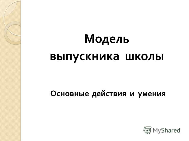 Модель выпускника школы Основные действия и умения