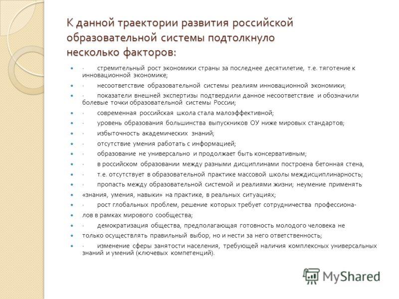К данной траектории развития российской образовательной системы подтолкнуло несколько факторов : · стремительный рост экономики страны за последнее десятилетие, т. е. тяготение к инновационной экономике ; · несоответствие образовательной системы реал