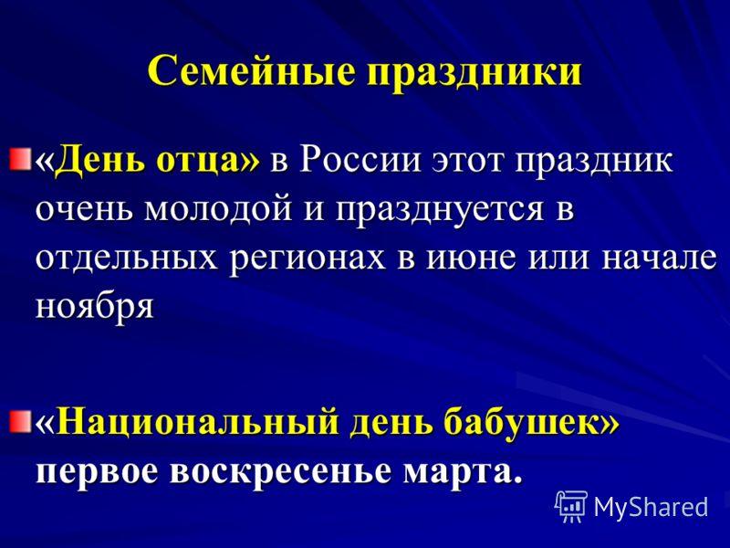 Семейные праздники «День отца» в России этот праздник очень молодой и празднуется в отдельных регионах в июне или начале ноября «Национальный день бабушек» первое воскресенье марта.