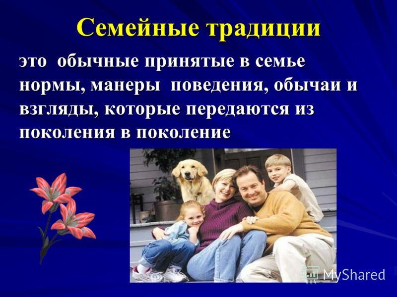 Семейные традиции это обычные принятые в семье нормы, манеры поведения, обычаи и взгляды, которые передаются из поколения в поколение это обычные принятые в семье нормы, манеры поведения, обычаи и взгляды, которые передаются из поколения в поколение