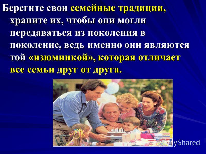 Берегите свои семейные традиции, храните их, чтобы они могли передаваться из поколения в поколение, ведь именно они являются той «изюминкой», которая отличает все семьи друг от друга.