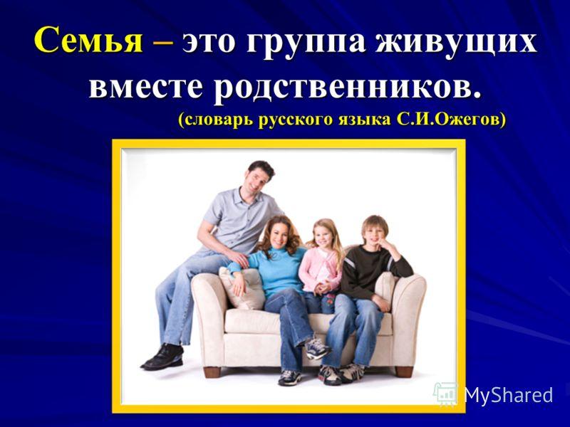 Семья – это группа живущих вместе родственников. (словарь русского языка С.И.Ожегов) Семья – это группа живущих вместе родственников. (словарь русского языка С.И.Ожегов)