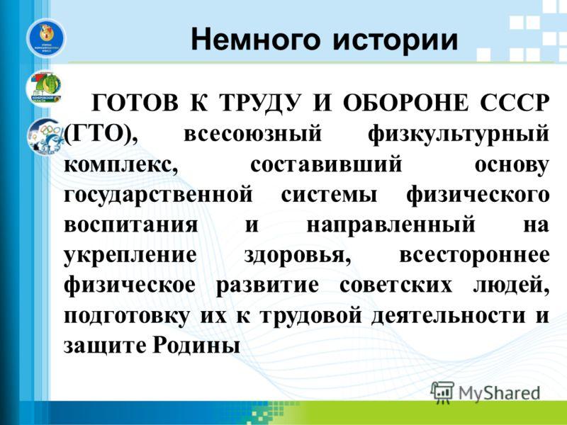 Немного истории ГОТОВ К ТРУДУ И ОБОРОНЕ СССР (ГТО), всесоюзный физкультурный комплекс, составивший основу государственной системы физического воспитания и направленный на укрепление здоровья, всестороннее физическое развитие советских людей, подготов