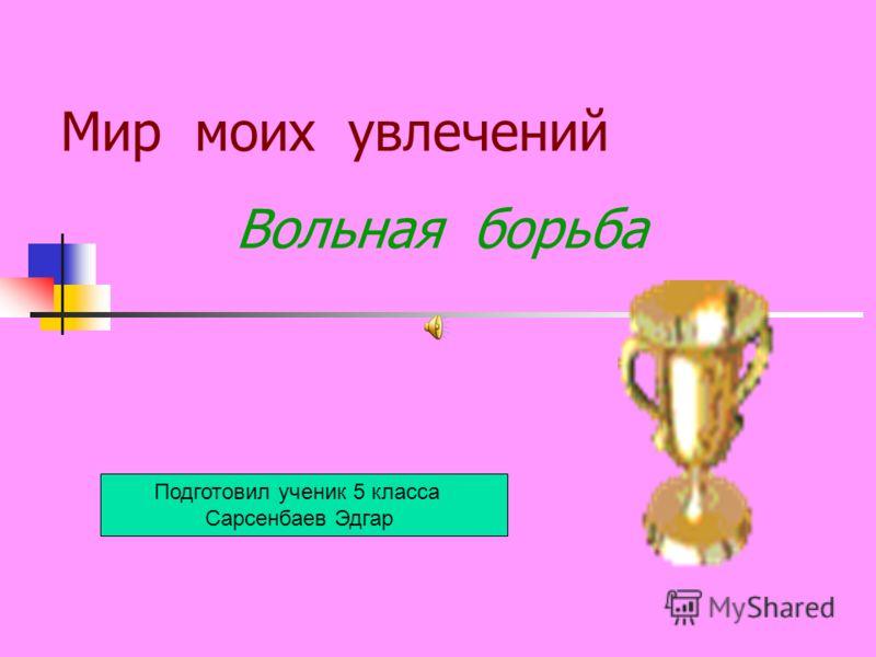 Мир моих увлечений Вольная борьба Подготовил ученик 5 класса Сарсенбаев Эдгар