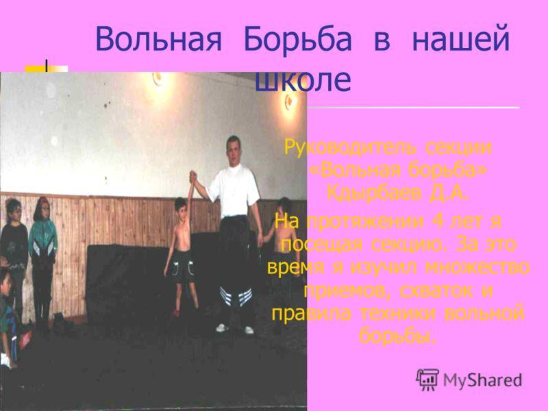 Вольная Борьба в нашей школе Руководитель секции «Вольная борьба» Кдырбаев Д.А. На протяжении 4 лет я посещая секцию. За это время я изучил множество приемов, схваток и правила техники вольной борьбы.