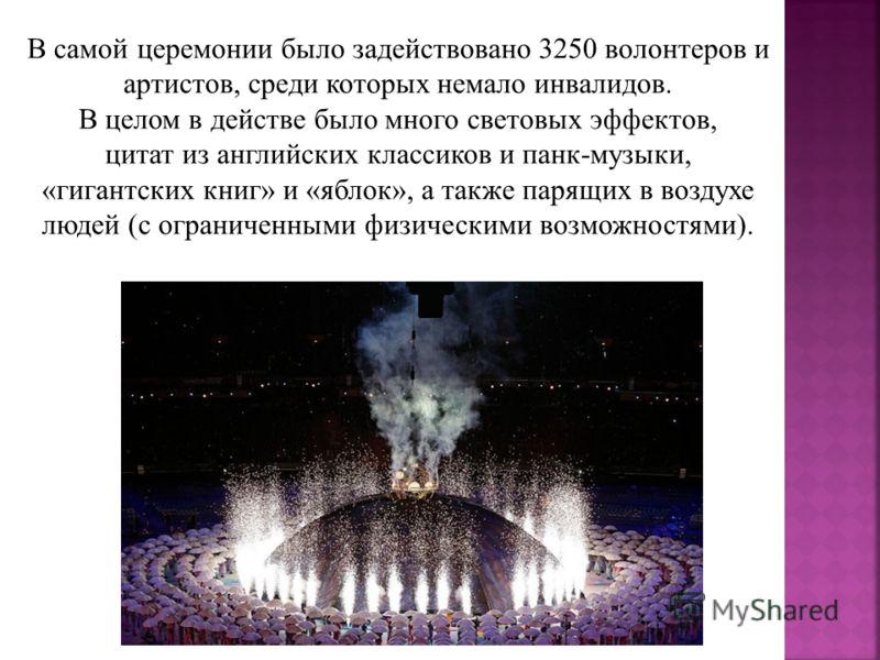 В самой церемонии было задействовано 3250 волонтеров и артистов, среди которых немало инвалидов. В целом в действе было много световых эффектов, цитат из английских классиков и панк-музыки, «гигантских книг» и «яблок», а также парящих в воздухе людей