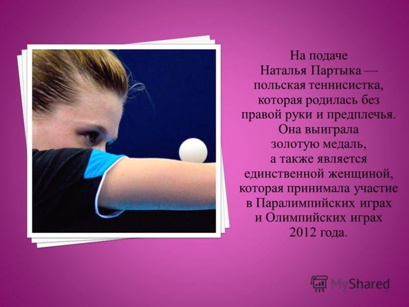 На подаче Наталья Партыка польская теннисистка, которая родилась без правой руки и предплечья. Она выиграла золотую медаль, а также является единственной женщиной, которая принимала участие в Паралимпийских играх и Олимпийских играх 2012 года.