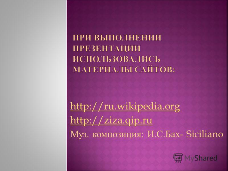 http://ru.wikipedia.org http://ziza.qip.ru Муз. композиция : И. С. Бах - Siciliano