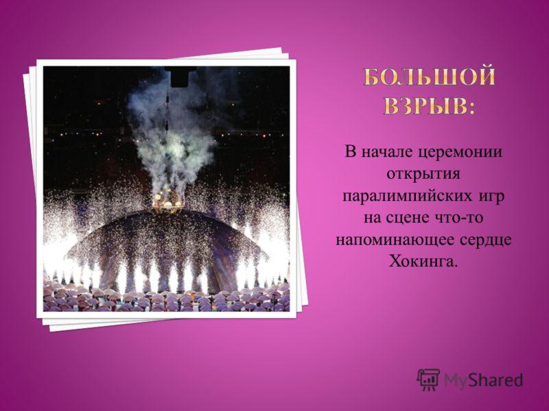 В начале церемонии открытия паралимпийских игр на сцене что-то напоминающее сердце Хокинга.