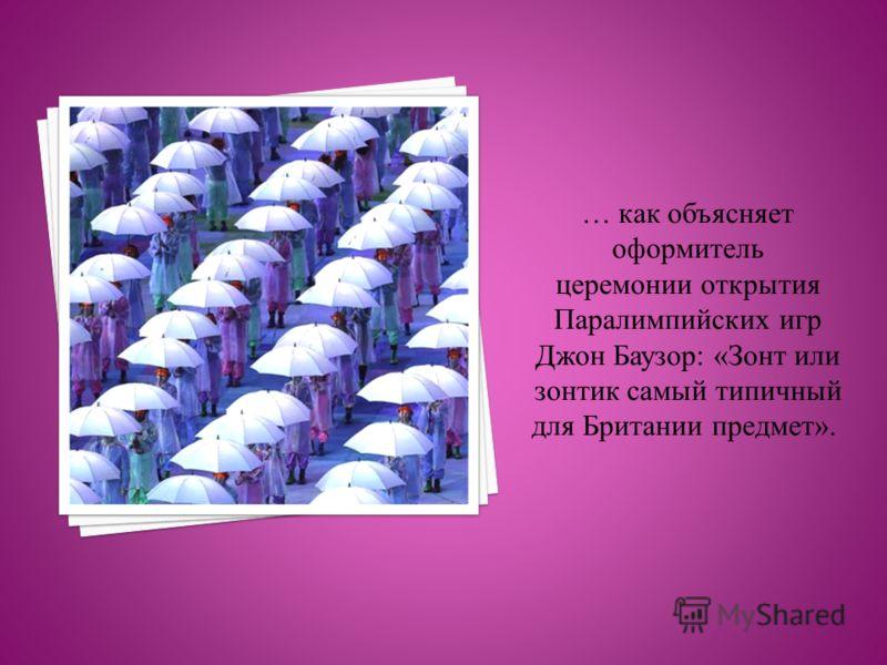 … как объясняет оформитель церемонии открытия Паралимпийских игр Джон Баузор: «Зонт или зонтик самый типичный для Британии предмет».