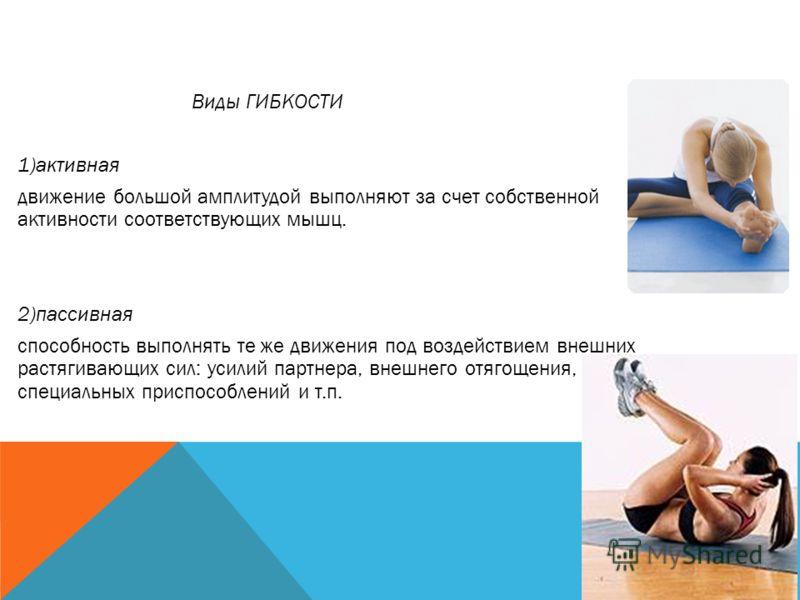 Виды ГИБКОСТИ 1)активная движение большой амплитудой выполняют за счет собственной активности соответствующих мышц. 2)пассивная способность выполнять те же движения под воздействием внешних растягивающих сил: усилий партнера, внешнего отягощения, спе